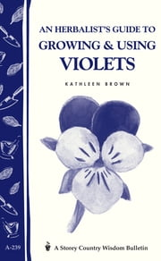 An Herbalist's Guide to Growing & Using Violets - Storey Country Wisdom Bulletin A.239 ebook by Kathleen Brown
