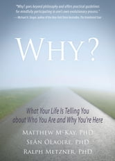 Why? - What Your Life Is Telling You about Who You Are and Why You're Here ebook by Seán ÓLaoire, PhD,Ralph Metzner, PhD,Matthew McKay, PhD