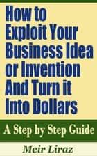 How to Exploit Your Business Idea or Invention and Turn it Into Dollars: A Step by Step Guide ebook by Meir Liraz