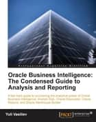 Oracle Business Intelligence : The Condensed Guide to Analysis and Reporting ebook by Yuli Vasiliev