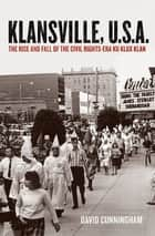 Klansville, U.S.A:The Rise and Fall of the Civil Rights-era Ku Klux Klan - The Rise and Fall of the Civil Rights-Era Ku Klux Klan ebook by David Cunningham