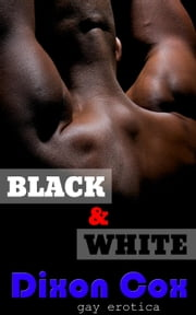 Black And White: 3 Gay Interracial Erotic Short Stories ebook by Dixon Cox