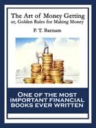 The Art of Money Getting - or, Golden Rules for Making Money ebook by P. T. Barnum
