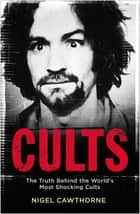 Cults - The World's Most Notorious Cults ebook by Nigel Cawthorne