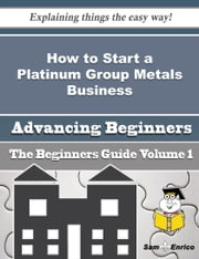 How to Start a Platinum Group Metals Business (Beginners Guide) - How to Start a Platinum Group Metals Business (Beginners Guide) ebook by Jerlene Quintana