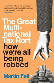 The Great Multinational Tax Rort - how we're all being robbed ebook by Martin Feil