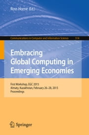 Embracing Global Computing in Emerging Economies - First Workshop, EGC 2015, Almaty, Kazakhstan, February 26-28, 2015. Proceedings ebook by Ross Horne