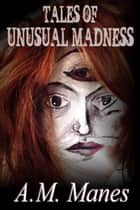 Tales of Unusual Madness ebook by A.M. Manes