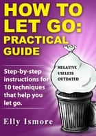 How to Let Go: Practical Guide ebook by Elly Ismore