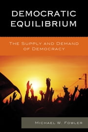 Democratic Equilibrium - The Supply and Demand of Democracy ebook by Michael W. Fowler