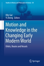 Motion and Knowledge in the Changing Early Modern World - Orbits, Routes and Vessels ebook by Ofer Gal,Yi Zheng