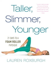 Taller, Slimmer, Younger - 21 Days to a Foam Roller Physique ebook by Lauren Roxburgh
