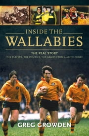 Inside the Wallabies - The real story, the players, the politics and the games from 1908 to today ebook by Greg Growden