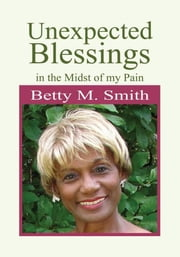 Unexpected Blessings in the Midst of My Pain ebook by Betty M. Smith