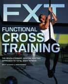 Functional Cross Training - The Revolutionary, Routine-Busting Approach to Total Body Fitness ebook by
