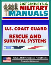 21st Century U.S. Military Manuals: U.S. Coast Guard (USCG) Rescue and Survival Systems Manual - Surviving Without a Raft, Skills, Swimmer Equipment, PFDs, Vests, Clothing, Beacons, Buoys ebook by Progressive Management