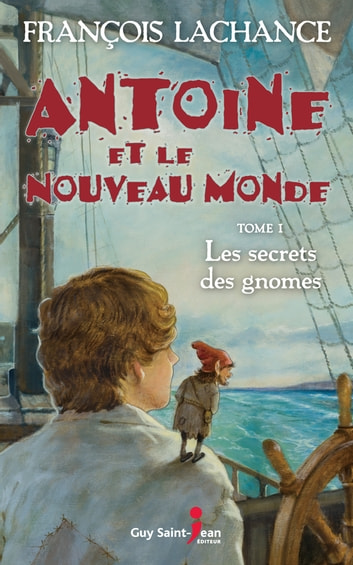 Antoine et le Nouveau Monde, tome 1 - Le secret des gnomes ebook by François Lachance