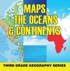 Maps, the Oceans & Continents : Third Grade Geography Series - 3rd Grade Books - Maps Exploring The World for Kids ebook by