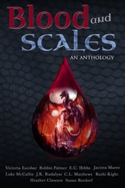 Blood and Scales: An Anthology ebook by Victoria Escobar,Ruthi Kight,Jacinta Maree,Bobbie Palmer,C. L. Matthews,E. C. Hibbs,Heather Clawson,J. K. Radalyac,Luke McCallin,Susan Burdorf