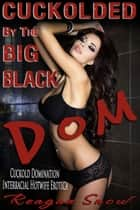 Cuckolded by the Big, Black Dom - Cuckold Domination Interracial Hotwife Erotica ebook by Reagan Snow