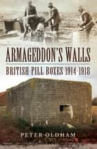 Armageddon's Walls - British Pill Boxes 1914-1918 電子書 by Peter Oldham