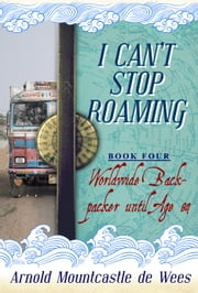 I Can't Stop Roaming, Book 4: Worldwide Backpacker until Age 84 ebook by Arnold Mountcastle de Wees