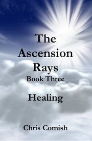 The Ascension Rays, Book Three: Healing ebook by Chris Comish