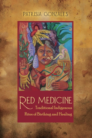 Red Medicine - Traditional Indigenous Rites of Birthing and Healing ebook by Patrisia Gonzales