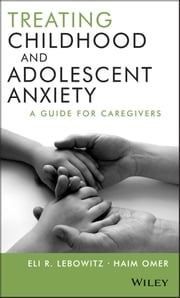Treating Childhood and Adolescent Anxiety - A Guide for Caregivers ebook by Eli R. Lebowitz,Haim Omer