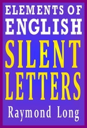Elements of English: Silent Letters ebook by Raymond Long