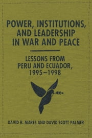 Power, Institutions, and Leadership in War and Peace - Lessons from Peru and Ecuador, 1995–1998 ebook by David R. Mares,David Scott Palmer