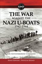 The War Against The Nazi U-Boats 1942 – 1944 - The Antisubmarine Command ebook by L. Douglas Keeney