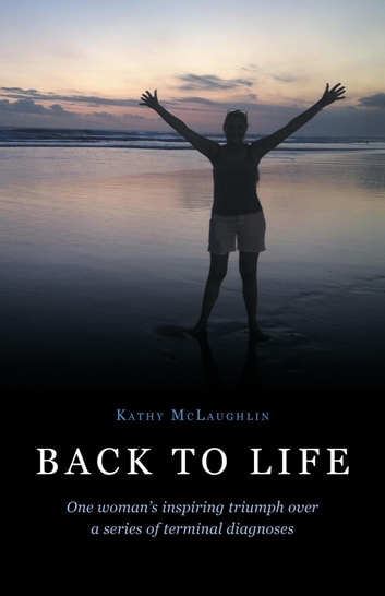 Back to Life - One woman's inspiring triumph over a series of terminal diagnoses ebook by Kathy McLaughlin
