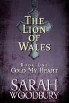 Cold My Heart: Love, magic, and faith in the time of King Arthur (The Lion of Wales Series) ebook by Sarah Woodbury