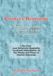 Charles Bukowski - Autobiographer, Gender Critic, Iconoclast ebook by David Charlson
