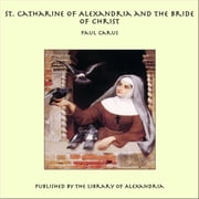St. Catharine of Alexandria and the Bride of Christ ebook by Paul Carus