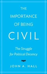 The Importance of Being Civil - The Struggle for Political Decency ebook by John A. Hall