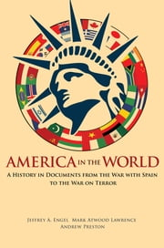 America in the World - A History in Documents from the War with Spain to the War on Terror ebook by Jeffrey A. Engel,Mark Atwood Lawrence,Andrew Preston