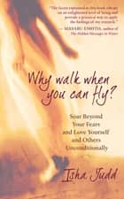 Why Walk When You Can Fly? - Soar Beyond Your Fears and Love Yourself and Others Unconditionally ebook by Isha Judd