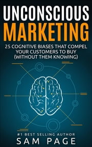 Unconscious Marketing: 25 Cognitive Biases That Compel Your Customers To Buy (Without Them Knowing) ebook by Sam Page