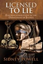Licensed to Lie - Exposing Corruption in the Department of Justice ebook by Sidney Powell