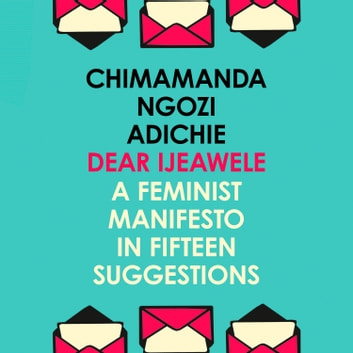 Dear Ijeawele, Or A Feminist Manifesto In Fifteen Suggestions audiobook by Chimamanda Ngozi Adichie