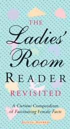 The Ladies' Room Reader Revisited: A Curious Compendium of Fascinating Female Facts ebook by Alicia Alvrez