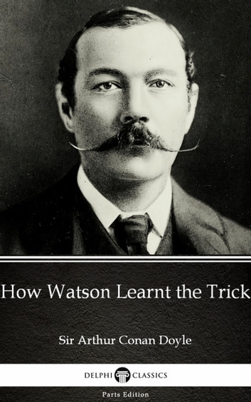 How Watson Learnt the Trick by Sir Arthur Conan Doyle (Illustrated) ebook by Sir Arthur Conan Doyle