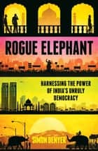 Rogue Elephant - Harnessing the Power of India's Unruly Democracy ebook by Simon Denyer