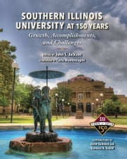 Southern Illinois University at 150 Years - Growth, Accomplishments, and Challenges ebook by John S Jackson, Carlo Montemagno, Vanessa Ann Sneed,...