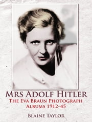 Mrs Adolf Hitler - The Eva Braun Photograph Albums 1912-45 ebook by Blaine Taylor
