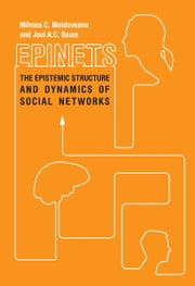 Epinets - The Epistemic Structure and Dynamics of Social Networks ebook by Mihnea Moldoveanu,Joel Baum