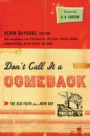 Don't Call It a Comeback (Foreword by D. A. Carson): The Old Faith for a New Day - The Old Faith for a New Day ebook by Kevin DeYoung,D. A. Carson,Ted Kluck,Russell D. Moore,Tullian Tchividjian,Tim Challies,Justin Taylor,Collin Hansen,Jonathan  Leeman,Greg Gilbert,Owen Strachan,Thabiti M. Anyabwile,Denny Burk,Jay Harvey,David Mathis,Andrew David Naselli,Darrin Patrick,Ben Peays,Eric C. Redmond