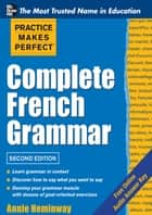Practice Makes Perfect Complete French Grammar ebook by Annie Heminway